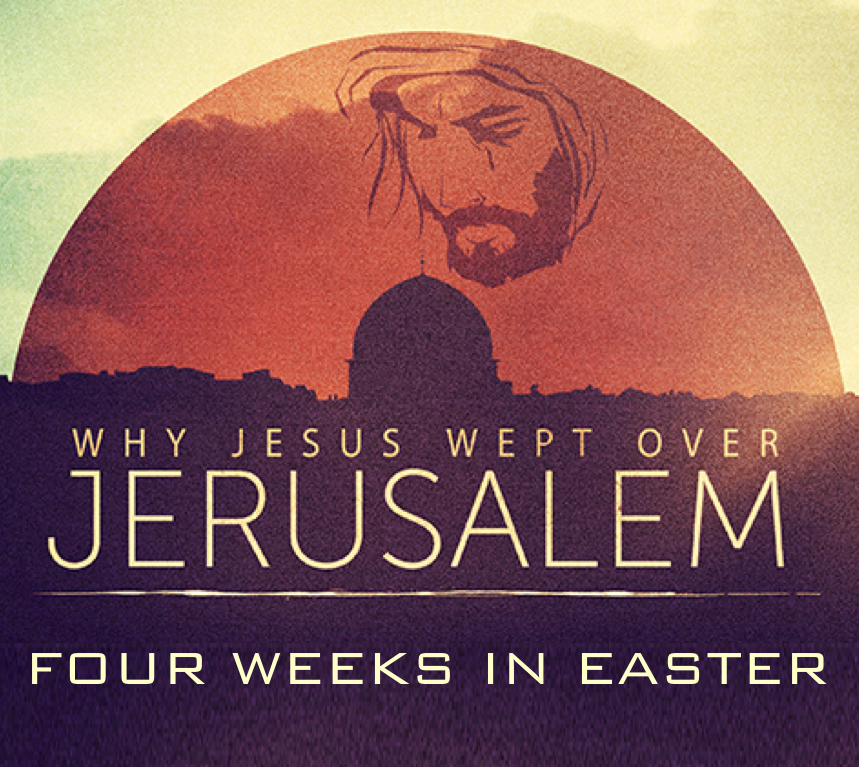 Easter 2021 | Why Jesus Wept Over Jerusalem